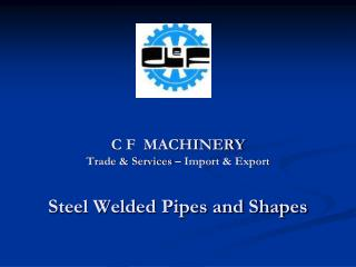C F  MACHINERY Trade & Services – Import & Export Steel Welded Pipes and Shapes