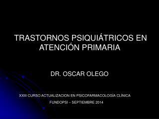 TRASTORNOS PSIQUIÁTRICOS EN    ATENCIÓN PRIMARIA  DR. OSCAR OLEGO