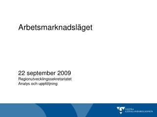 Arbetsmarknadsläget 22 september 2009 Regionutvecklingssekretariatet Analys och uppföljning