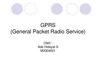 GPRS (General Packet Radio Service) Oleh : Ade Hidayat S M3304001