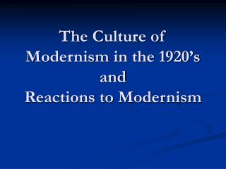 The Culture of Modernism in the 1920's and Reactions to Modernism
