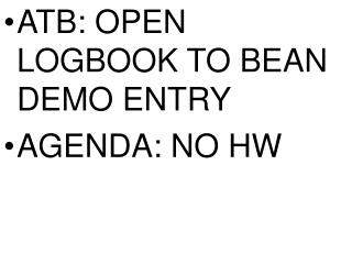 ATB: OPEN LOGBOOK TO BEAN DEMO ENTRY AGENDA: NO HW
