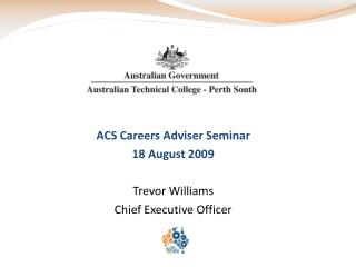 ACS Careers Adviser Seminar 18 August 2009 Trevor Williams Chief Executive Officer