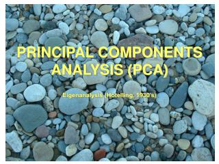 PRINCIPAL COMPONENTS ANALYSIS (PCA) Eigenanalysis (Hotelling, 1930's)