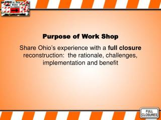 Purpose of Work Shop Share Ohio s experience with a full closure reconstruction:  the rationale, challenges, implementat