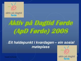 Aktiv på Dagtid Førde  (ApD Førde) 2008 -  Eit haldepunkt i kvardagen – ein sosial møteplass