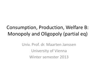 Consumption, Production, Welfare B: Monopoly  and Oligopoly  (partial  eq )