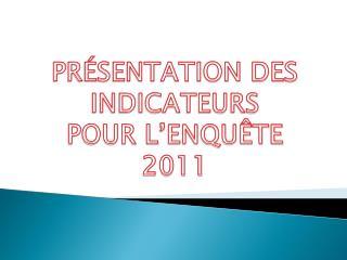 PRÉSENTATION DES INDICATEURS  POUR L'ENQUÊTE 2011