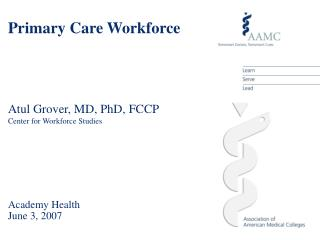 Primary Care Workforce Atul Grover, MD, PhD, FCCP Center for Workforce Studies Academy Health