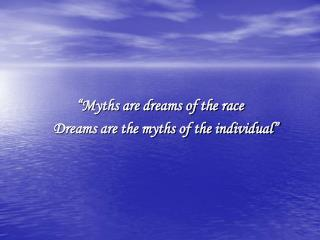 �Myths are dreams of the race 	Dreams are the myths of the individual�