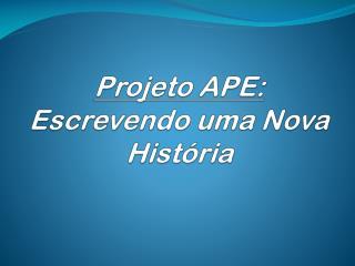 Projeto APE:  Escrevendo uma Nova História
