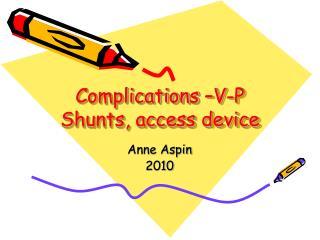 Complications  V-P Shunts, access device