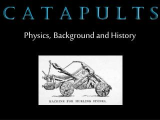 C A T A P U L T S Physics, Background and History