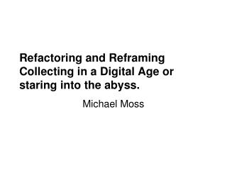 Refactoring and Reframing Collecting in a Digital Age or staring into the abyss.