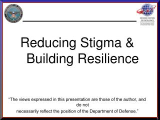 Reducing Stigma  Building Resilience    The views expressed in this presentation are those of the author, and do not  ne