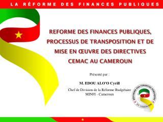 Présenté par : M. EDOU ALO'O  Cyrill Chef de Division de la Réforme Budgétaire MINFI - Cameroun