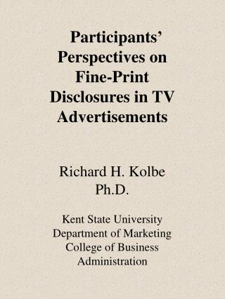 Participants' Perspectives on Fine-Print Disclosures in TV Advertisements Richard H. Kolbe Ph.D.