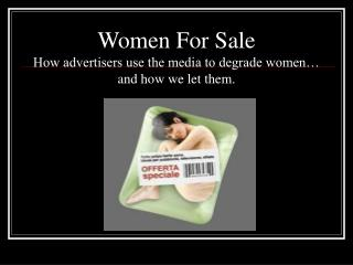 Women For Sale How advertisers use the media to degrade women… and how we let them.