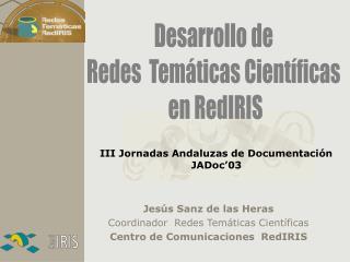 Jesús Sanz de las Heras Coordinador  Redes Temáticas Científicas Centro de Comunicaciones  RedIRIS