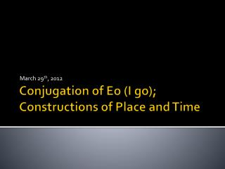 Conjugation of  Eo  (I go); Constructions of Place and Time