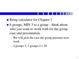 Bring calculator for Chapter 3 6 groups, MIN 3 to a group   think about who you want to work with for the group case and