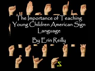 The Importance of Teaching Young Children American Sign Language By Erin Reilly