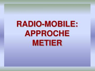 RADIO-MOBILE: APPROCHE  METIER
