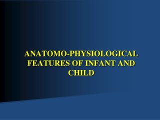 ANATOMO-PHYSIOLOGICAL FEATURES OF INFANT AND CHILD
