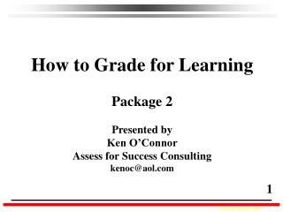 How to Grade for Learning Package 2 Presented by Ken O'Connor Assess for Success Consulting