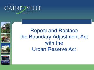 Repeal and Replace  the Boundary Adjustment Act with the  Urban Reserve Act