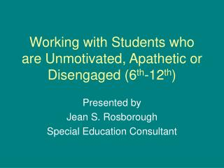 Working with Students who are Unmotivated, Apathetic or Disengaged (6 th -12 th )