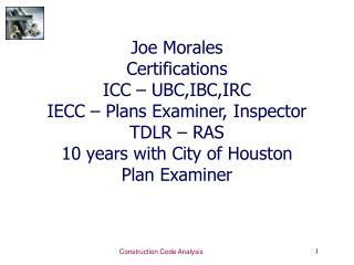 Joe Morales Certifications ICC   UBC,IBC,IRC IECC   Plans Examiner, Inspector TDLR   RAS 10 years with City of Houston