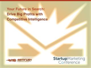 Your Future in Search:  Drive Big Profits with  Competitive Intelligence