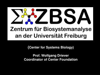 ( Center for Systems Biology) Prof. Wolfgang Driever Coordinator of Center Foundation