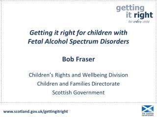 Getting it right for children with  Fetal Alcohol Spectrum Disorders Bob Fraser