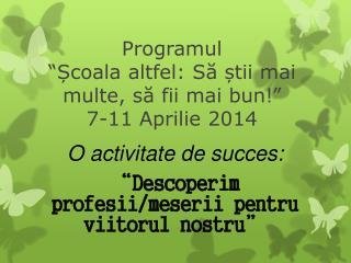 """Programul  """" Ș coala altfel: S ă ș tii mai multe, s ă  fii mai bun!""""  7-11 Aprilie 2014"""