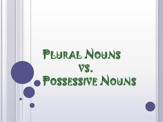 Plural Nouns               vs.  Possessive Nouns