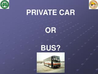 PRIVATE CAR OR  BUS?