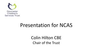 Presentation for NCAS  Colin Hilton CBE Chair of the Trust
