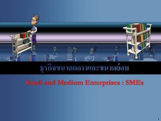 ธุรกิจขนาดกลางและขนาดย่อม   Small and Medium Enterprises : SMEs