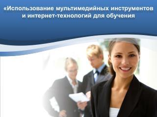 «Использование  мультимедийных  инструментов и  интернет-технологий  для обучения