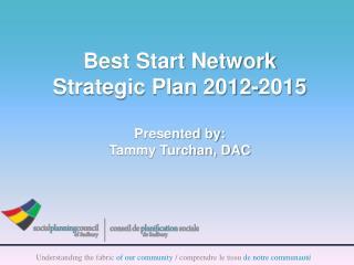 Best Start Network Strategic Plan 2012-2015 Presented by: Tammy Turchan, DAC