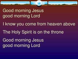 Good morning Jesus                   good morning Lord I know you come from heaven above