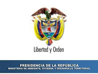 PRESIDENCIA DE LA REP�BLICA MINISTERIO DE AMBIENTE, VIVIENDA Y DESARROLLO TERRITORIAL