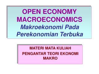 OPEN ECONOMY MACROECONOMICS Makroekonomi Pada  Perekonomian Terbuka