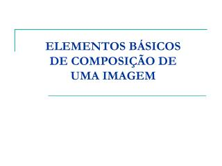 ELEMENTOS BÁSICOS DE COMPOSIÇÃO DE UMA IMAGEM