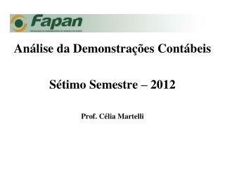 Análise da Demonstrações Contábeis Sétimo Semestre – 2012 Prof. Célia Martelli