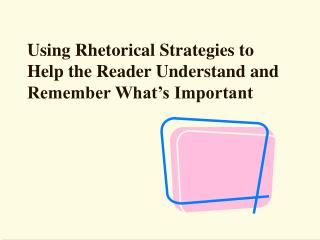 Using Rhetorical Strategies to Help the Reader Understand and Remember What s Important