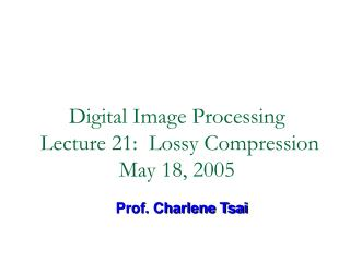 Digital Image Processing  Lecture 21:  Lossy Compression May 18, 2005