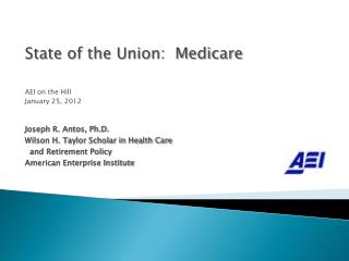 State of the Union:  Medicare AEI on the Hill January 25, 2012 Joseph R. Antos, Ph.D.